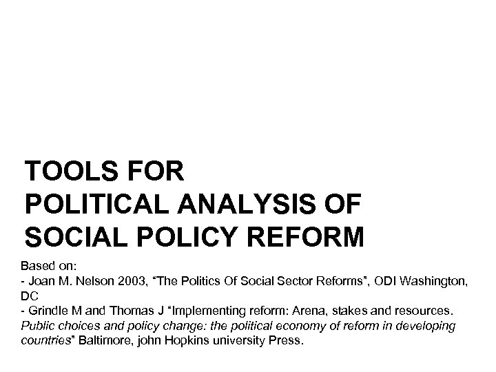 TOOLS FOR POLITICAL ANALYSIS OF SOCIAL POLICY REFORM Based on: - Joan M. Nelson
