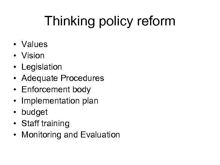 Thinking policy reform • • • Values Vision Legislation Adequate Procedures Enforcement body Implementation