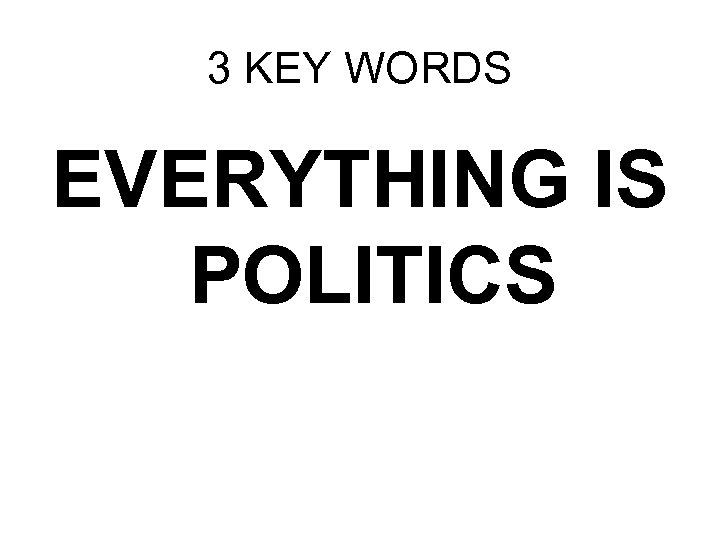 3 KEY WORDS EVERYTHING IS POLITICS