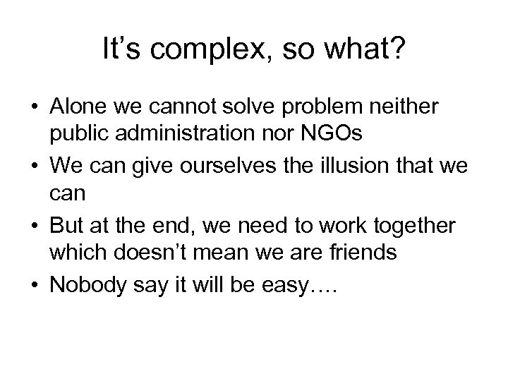 It's complex, so what? • Alone we cannot solve problem neither public administration nor
