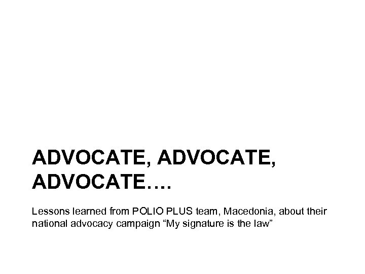 ADVOCATE, ADVOCATE…. Lessons learned from POLIO PLUS team, Macedonia, about their national advocacy campaign