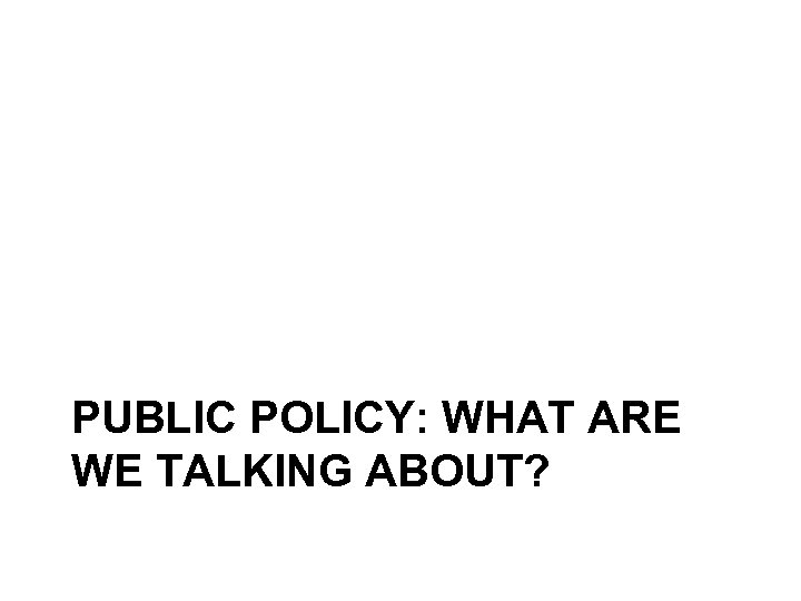 PUBLIC POLICY: WHAT ARE WE TALKING ABOUT?