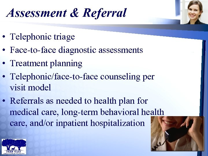 Assessment & Referral • • Telephonic triage Face-to-face diagnostic assessments Treatment planning Telephonic/face-to-face counseling