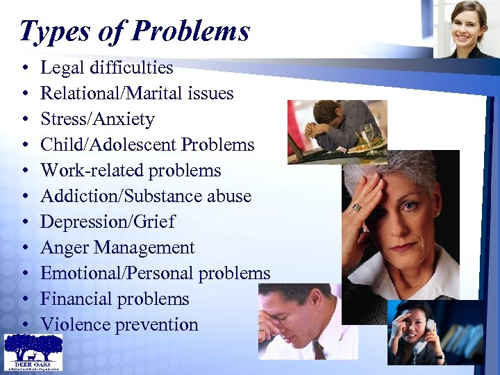 Types of Problems • • • Legal difficulties Relational/Marital issues Stress/Anxiety Child/Adolescent Problems Work-related