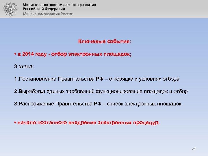 Ключевые события: • в 2014 году - отбор электронных площадок; 3 этапа: 1. Постановление