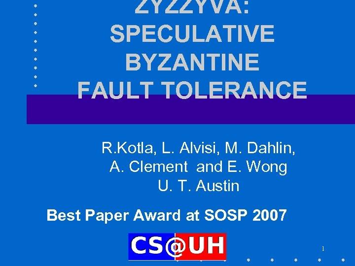 ZYZZYVA: SPECULATIVE BYZANTINE FAULT TOLERANCE R. Kotla, L. Alvisi, M. Dahlin, A. Clement and