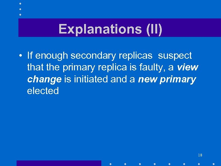 Explanations (II) • If enough secondary replicas suspect that the primary replica is faulty,