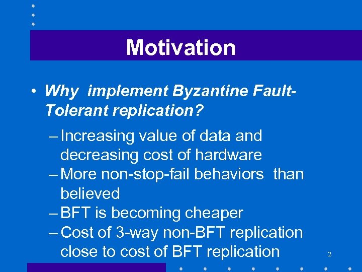 Motivation • Why implement Byzantine Fault. Tolerant replication? – Increasing value of data and