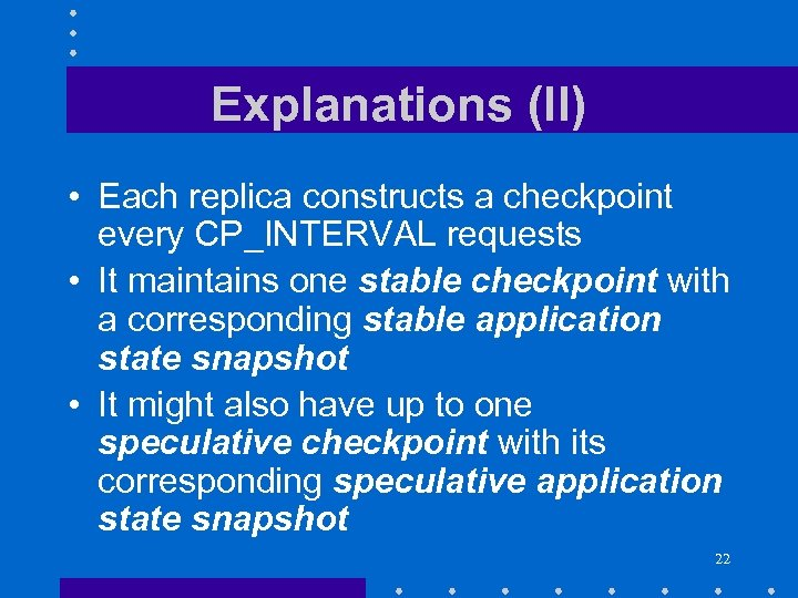Explanations (II) • Each replica constructs a checkpoint every CP_INTERVAL requests • It maintains