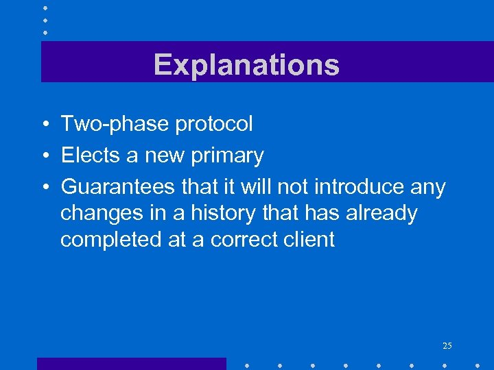 Explanations • Two-phase protocol • Elects a new primary • Guarantees that it will