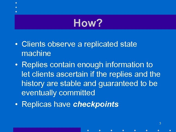 How? • Clients observe a replicated state machine • Replies contain enough information to