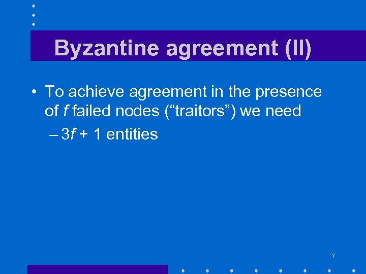 Byzantine agreement (II) • To achieve agreement in the presence of f failed nodes
