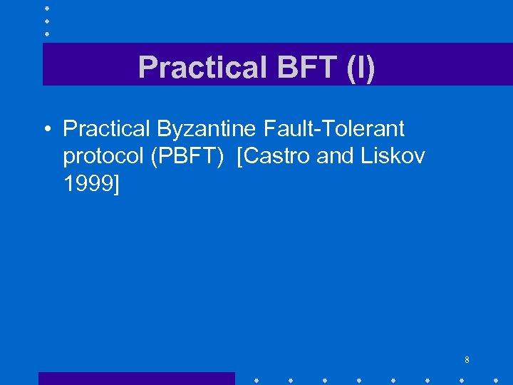Practical BFT (I) • Practical Byzantine Fault-Tolerant protocol (PBFT) [Castro and Liskov 1999] 8