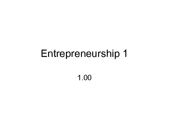 Entrepreneurship 1 1. 00