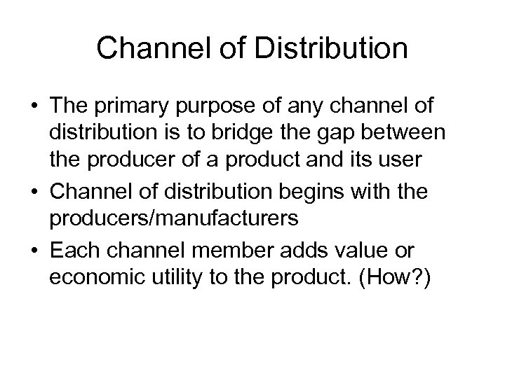 Channel of Distribution • The primary purpose of any channel of distribution is to