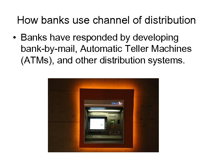 How banks use channel of distribution • Banks have responded by developing bank-by-mail, Automatic