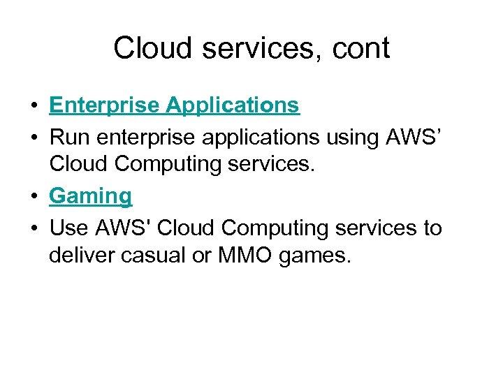 Cloud services, cont • Enterprise Applications • Run enterprise applications using AWS' Cloud Computing