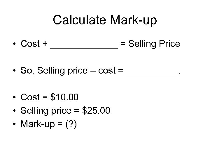 Calculate Mark-up • Cost + _______ = Selling Price • So, Selling price –