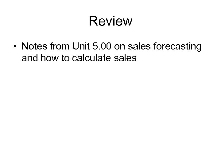 Review • Notes from Unit 5. 00 on sales forecasting and how to calculate