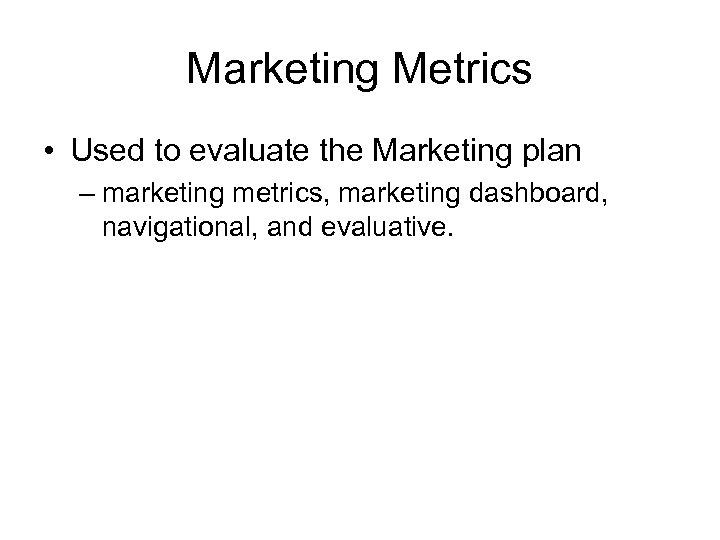 Marketing Metrics • Used to evaluate the Marketing plan – marketing metrics, marketing dashboard,