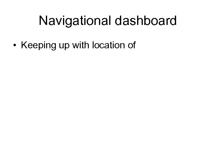 Navigational dashboard • Keeping up with location of