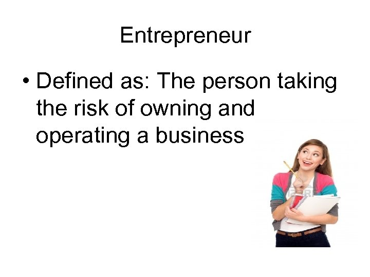 Entrepreneur • Defined as: The person taking the risk of owning and operating a