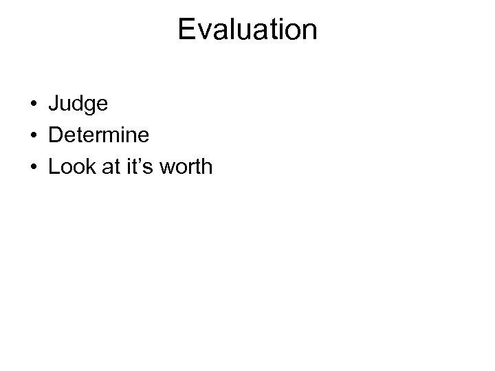 Evaluation • Judge • Determine • Look at it's worth