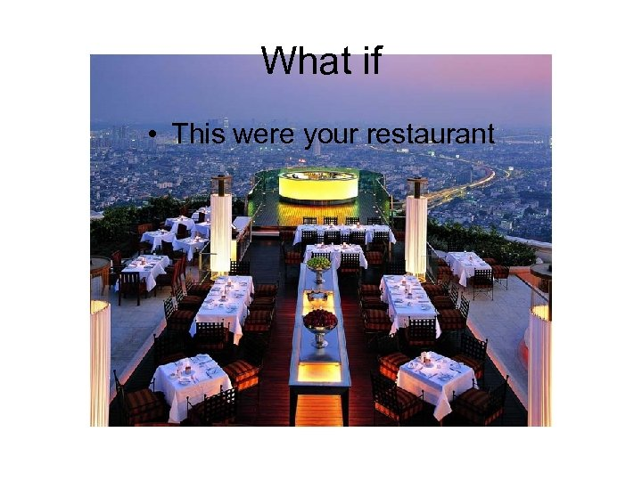 What if • This were your restaurant