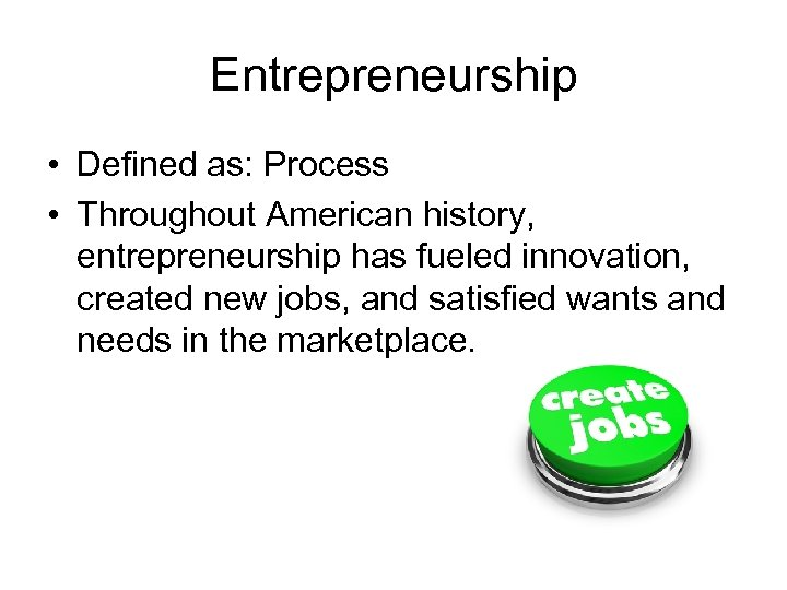 Entrepreneurship • Defined as: Process • Throughout American history, entrepreneurship has fueled innovation, created