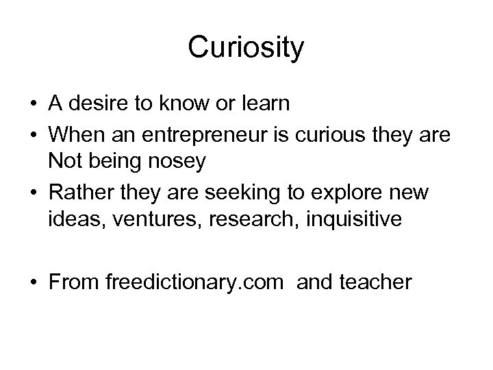 Curiosity • A desire to know or learn • When an entrepreneur is curious