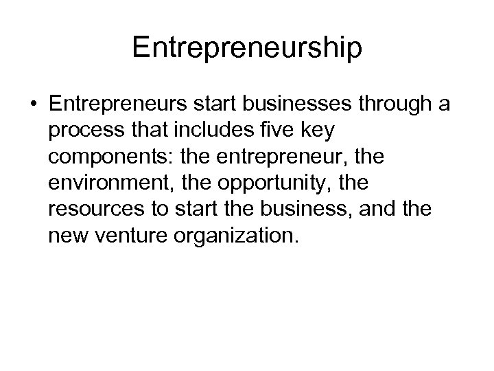 Entrepreneurship • Entrepreneurs start businesses through a process that includes five key components: the