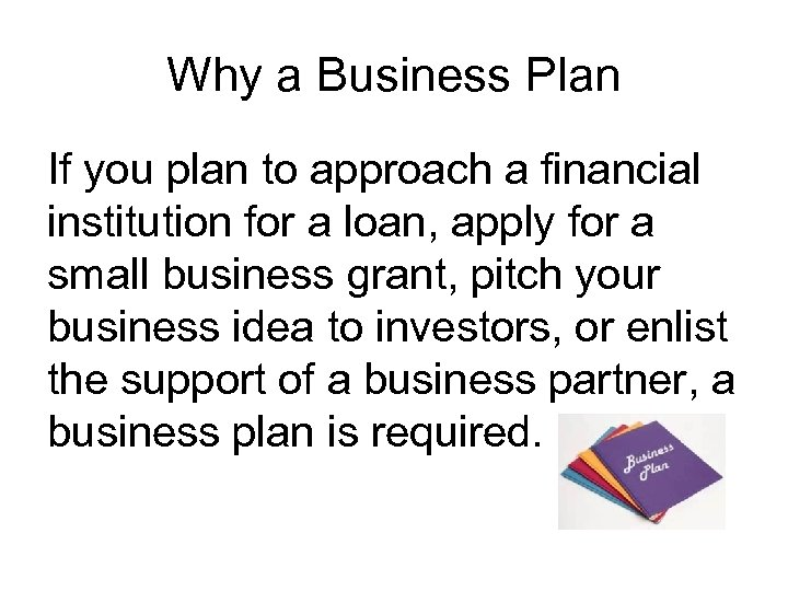 Why a Business Plan If you plan to approach a financial institution for a
