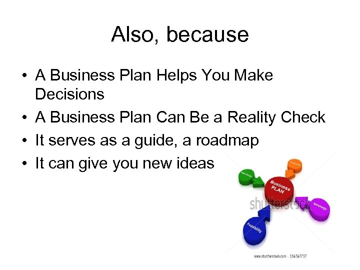 Also, because • A Business Plan Helps You Make Decisions • A Business Plan