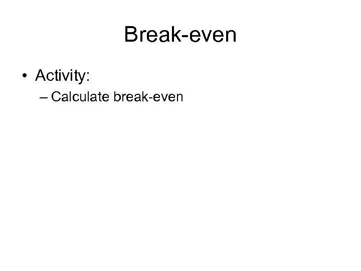 Break-even • Activity: – Calculate break-even