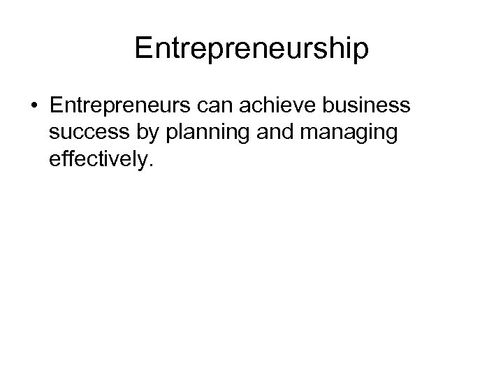 Entrepreneurship • Entrepreneurs can achieve business success by planning and managing effectively.