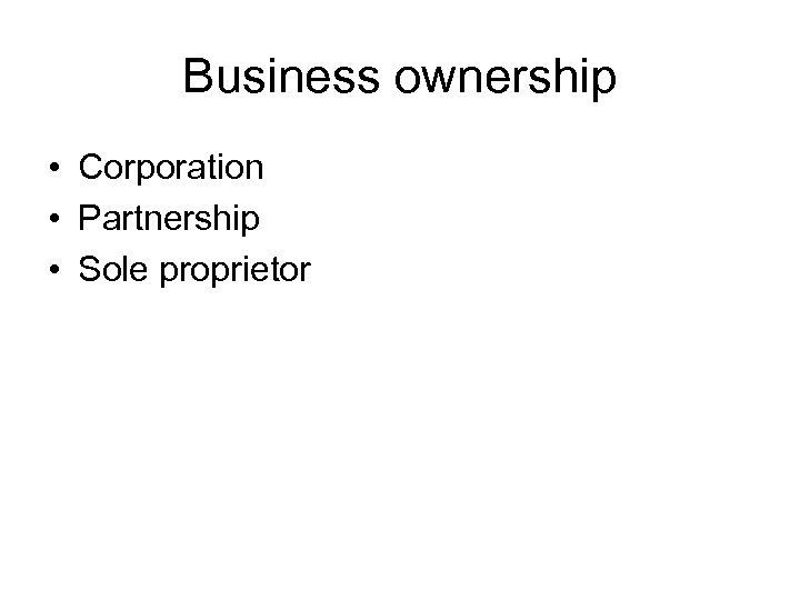 Business ownership • Corporation • Partnership • Sole proprietor