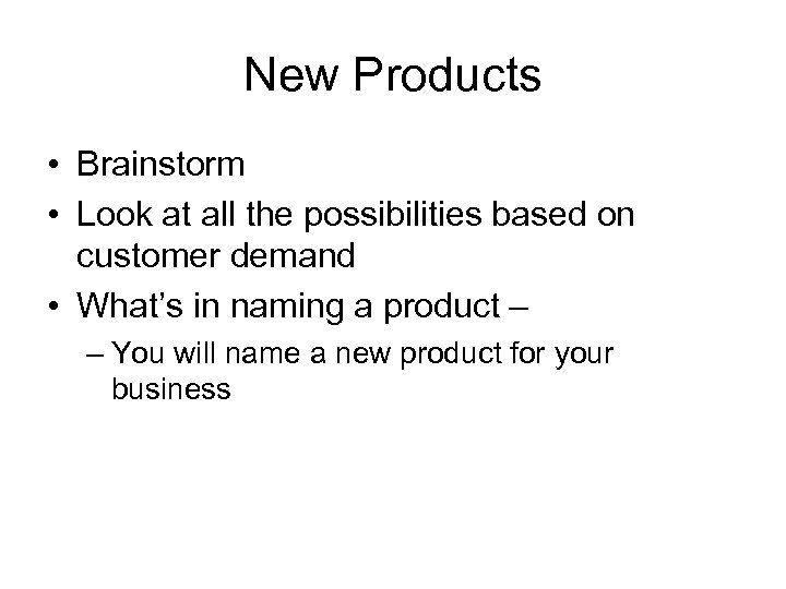 New Products • Brainstorm • Look at all the possibilities based on customer demand