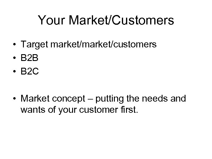 Your Market/Customers • Target market/customers • B 2 B • B 2 C •