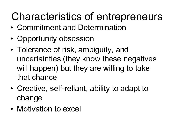 Characteristics of entrepreneurs • Commitment and Determination • Opportunity obsession • Tolerance of risk,