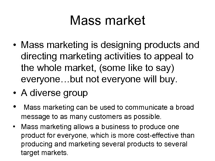 Mass market • Mass marketing is designing products and directing marketing activities to appeal