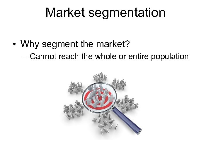 Market segmentation • Why segment the market? – Cannot reach the whole or entire