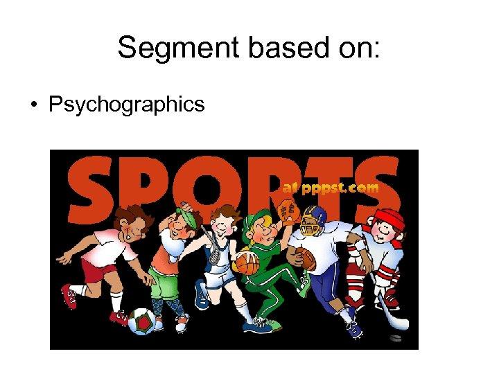 Segment based on: • Psychographics