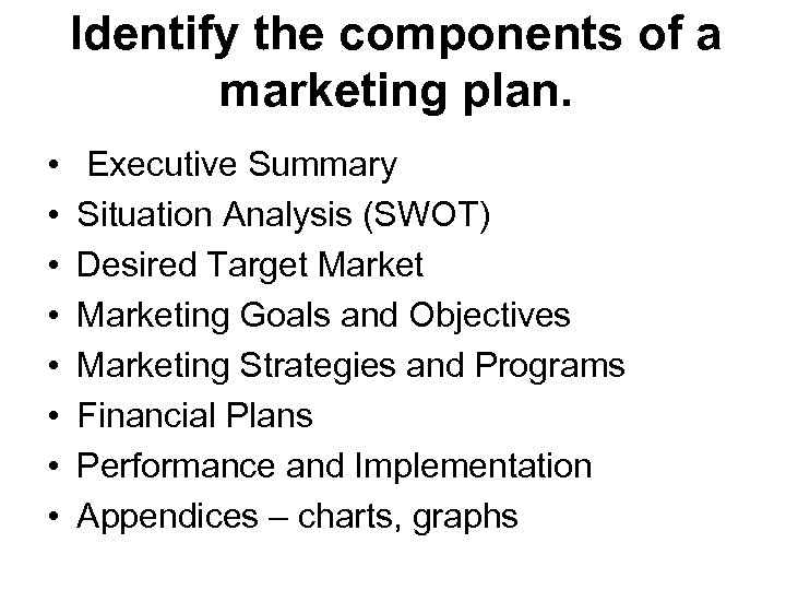 Identify the components of a marketing plan. • • Executive Summary Situation Analysis (SWOT)
