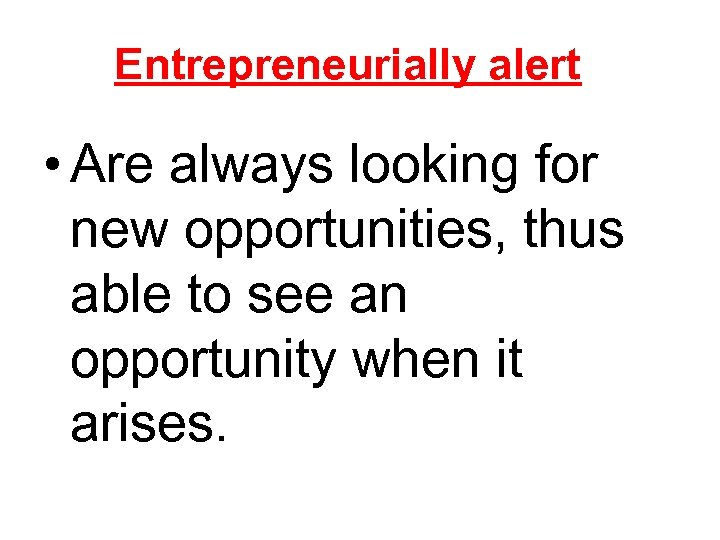Entrepreneurially alert • Are always looking for new opportunities, thus able to see an