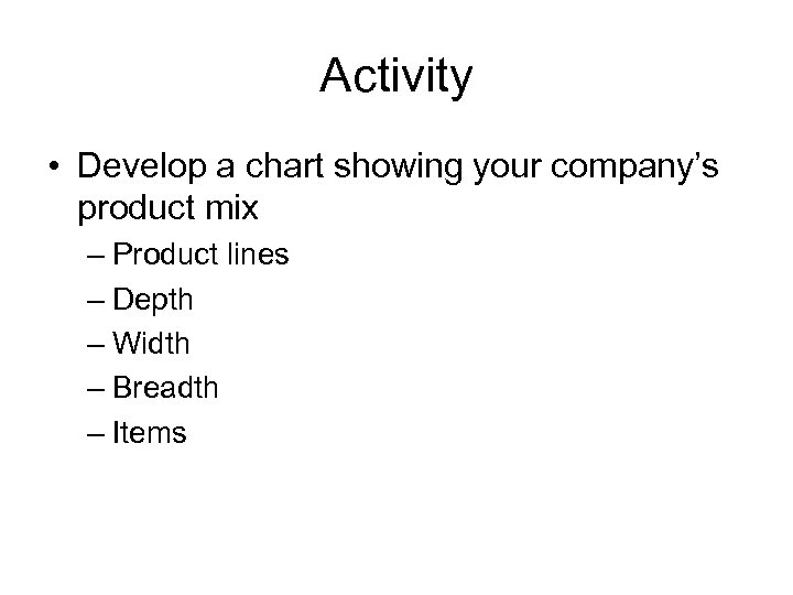 Activity • Develop a chart showing your company's product mix – Product lines –
