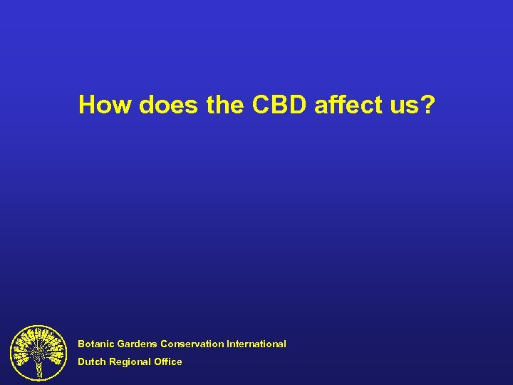 How does the CBD affect us? Botanic Gardens Conservation International Dutch Regional Office