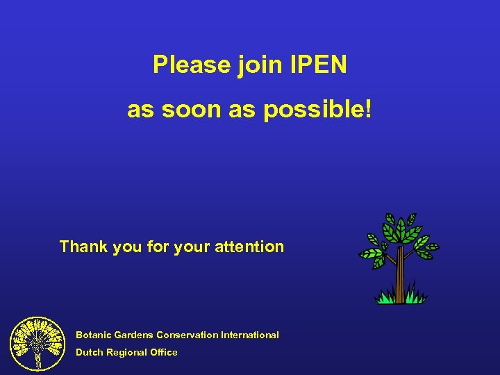 Please join IPEN as soon as possible! Thank you for your attention Botanic Gardens