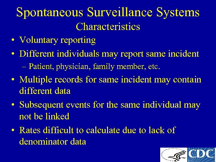 Spontaneous Surveillance Systems Characteristics • Voluntary reporting • Different individuals may report same incident