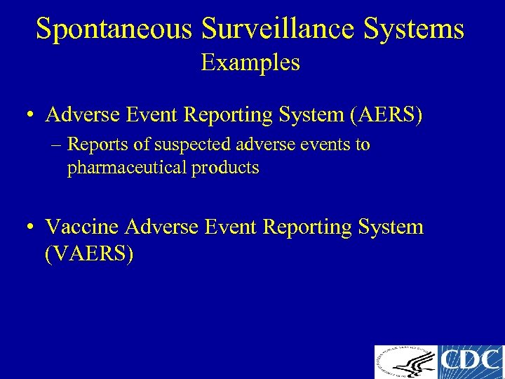 Spontaneous Surveillance Systems Examples • Adverse Event Reporting System (AERS) – Reports of suspected