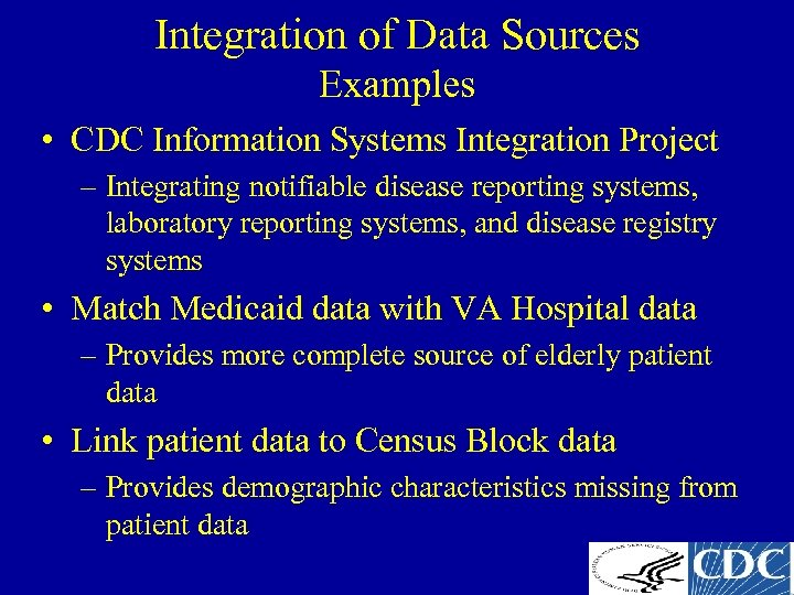 Integration of Data Sources Examples • CDC Information Systems Integration Project – Integrating notifiable